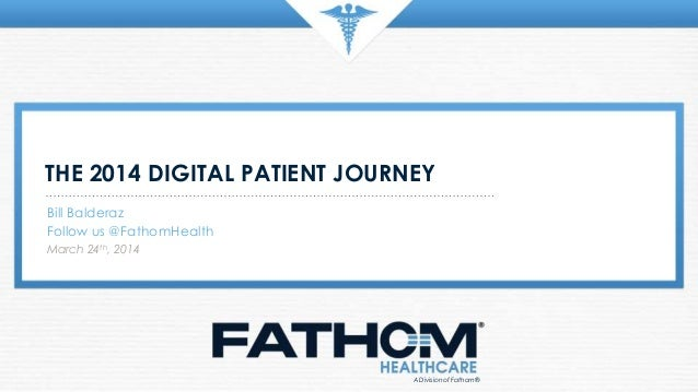 THE 2014 DIGITAL PATIENT JOURNEY Bill Balderaz Follow us @FathomHealth March 24th, 2014 A Division of Fathom®