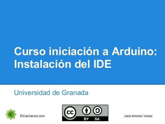 Curso iniciación a Arduino: Primeras pruebas Universidad de Granada Octubre 2012 ElCacharreo.com José Antonio Vacas
