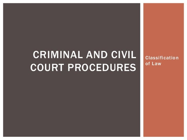 Classification of Law CRIMINAL AND CIVIL COURT PROCEDURES