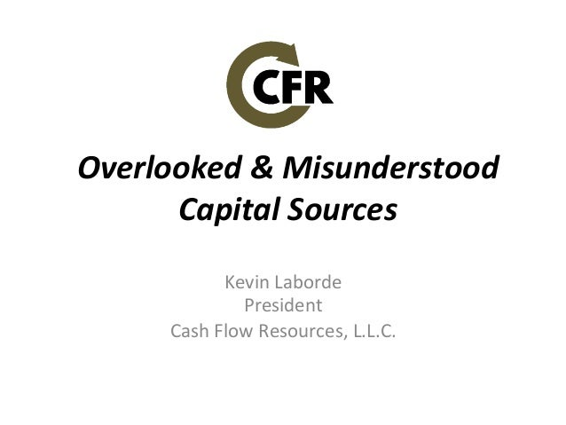 Overlooked	   &	   Misunderstood	    Capital	   Sources	    Kevin	   Laborde	    President	    Cash	   Flow	   Resources,	...