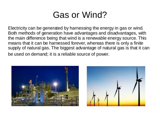 Gas or Wind? Electricity can be generated by harnessing the energy in gas or wind. Both methods of generation have advanta...