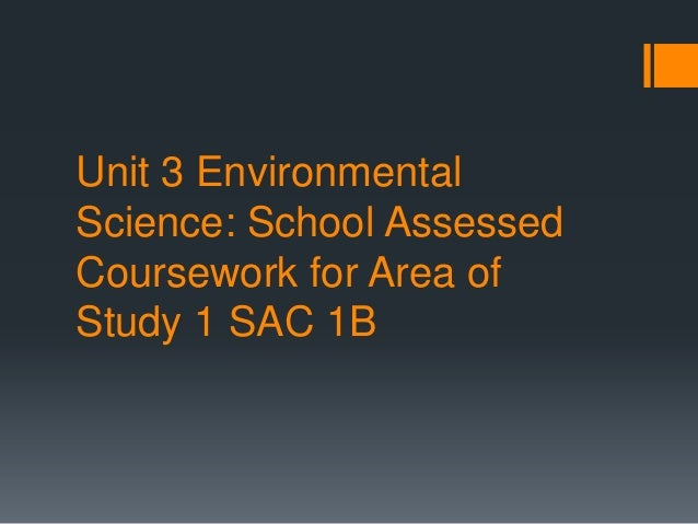 Unit 3 Environmental Science: School Assessed Coursework for Area of Study 1 SAC 1B