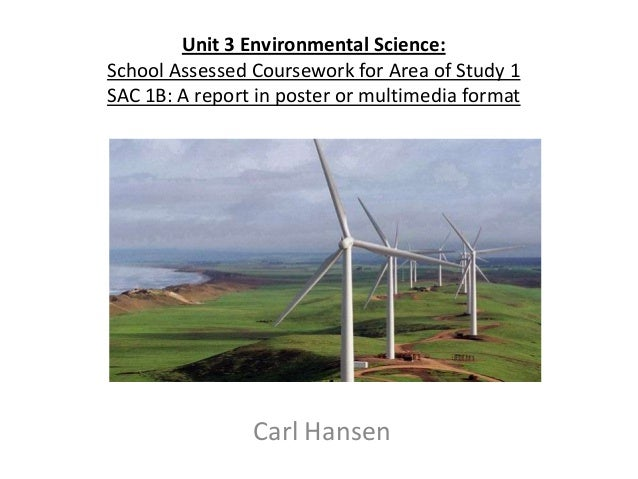 Unit 3 Environmental Science: School Assessed Coursework for Area of Study 1 SAC 1B: A report in poster or multimedia form...