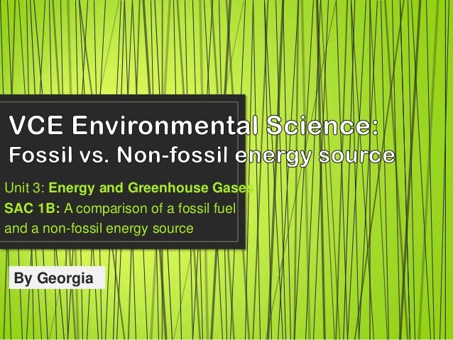 Unit 3: Energy and Greenhouse Gases SAC 1B: A comparison of a fossil fuel and a non-fossil energy source By Georgia