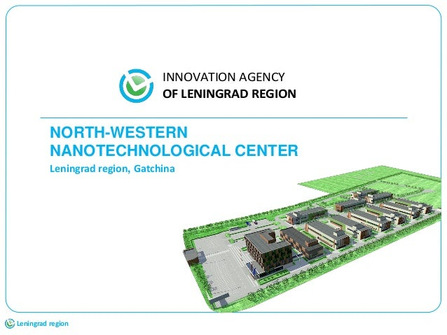 1 NORTH-WESTERN NANOTECHNOLOGICAL CENTER Leningrad region, Gatchina Leningrad region INNOVATION AGENCY OF LENINGRAD REGION