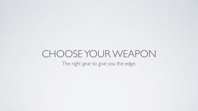 CHOOSEYOUR WEAPON The right gear to give you the edge.