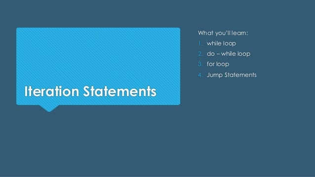 Iteration Statements What you'll learn: 1. while loop 2. do – while loop 3. for loop 4. Jump Statements