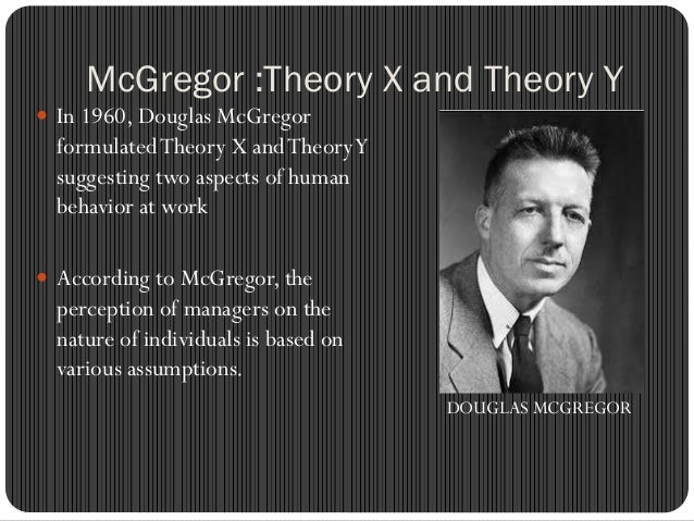 mc gregor s theory For this assignment i will be discussing maslow's hierarchy of needs theory and mcgregor's theory x and theory y to begin with, maslow developed his.