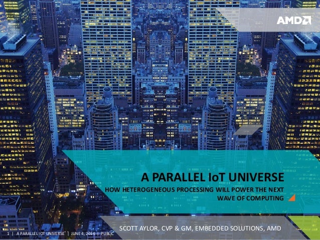 | A PARALLEL IOT UNIVERSE | JUNE 4, 2014 | PUBLIC1 A PARALLEL IoT UNIVERSE HOW HETEROGENEOUS PROCESSING WILL POWER THE NEX...