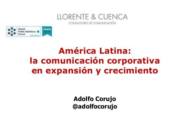 América Latina: la comunicación corporativa en expansión y crecimiento Adolfo Corujo @adolfocorujo