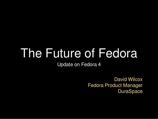 The Future of Fedora Update on Fedora 4 David Wilcox Fedora Product Manager DuraSpace