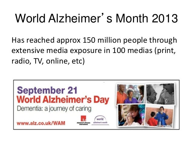 World Alzheimer's Month 2013 Has reached approx 150 million people through extensive media exposure in 100 medias (print, ...