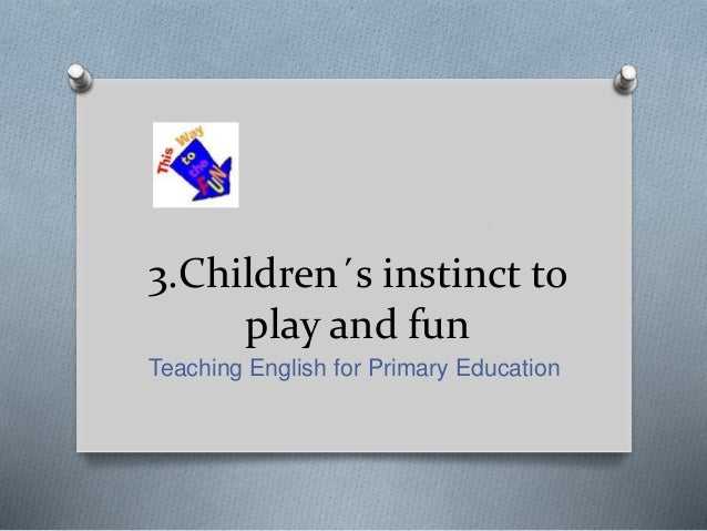 3.Children´s instinct to play and fun Teaching English for Primary Education