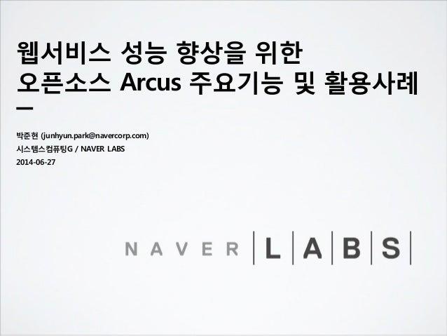 웹서비스 성능 향상을 위한 오픈소스 Arcus 주요기능 및 활용사례 박준현 (junhyun.park@navercorp.com) 시스템스컴퓨팅G / NAVER LABS 2014-06-27