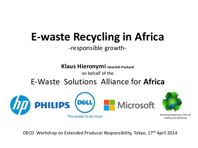 E-waste Recycling in Africa -responsible growth- Klaus Hieronymi Hewlett-Packard on behalf of the E-Waste Solutions Allian...