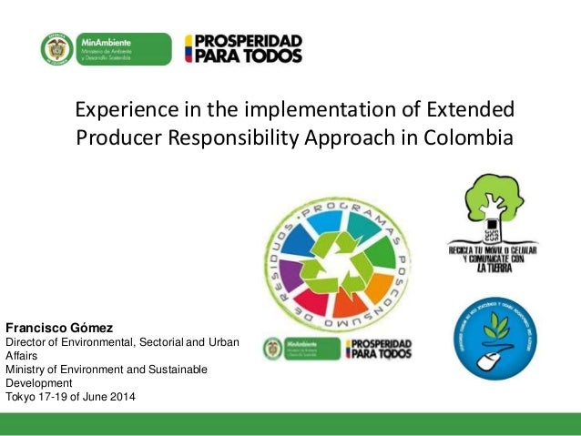 Experience in the implementation of Extended Producer Responsibility Approach in Colombia Francisco Gómez Director of Envi...