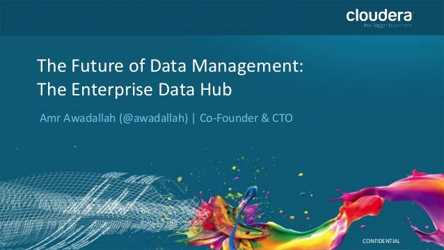 CONFIDENTIAL The Future of Data Management: The Enterprise Data Hub Amr Awadallah (@awadallah) | Co-Founder & CTO