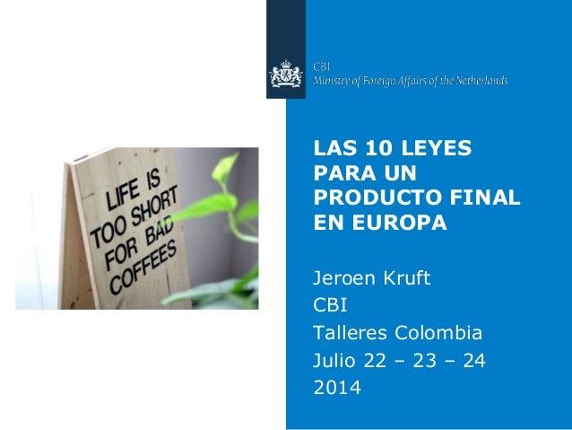 LAS 10 LEYES PARA UN PRODUCTO FINAL EN EUROPA Jeroen Kruft CBI Talleres Colombia Julio 22 – 23 – 24 2014