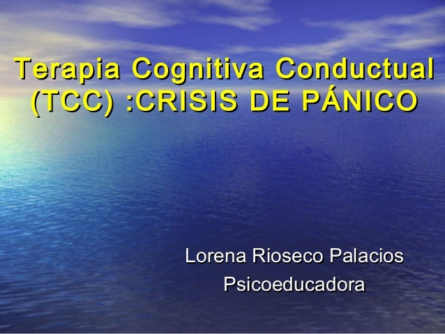 Terapia Cognitiva ConductualTerapia Cognitiva Conductual (TCC) :CRISIS DE PÁNICO(TCC) :CRISIS DE PÁNICO Lorena Rioseco Pal...