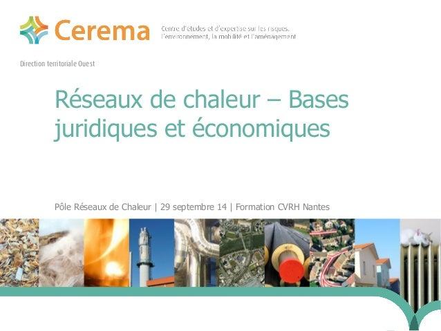 Direction territoriale Ouest  Réseaux de chaleur – Bases  juridiques et économiques  Pôle Réseaux de Chaleur | 29 septembr...