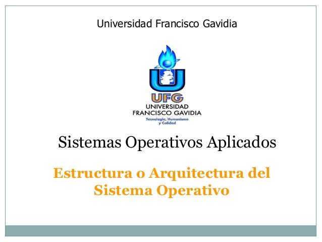 Universidad Francisco Gavidia  Sistemas Operativos Aplicados  Estructura o Arquitectura del  Sistema Operativo