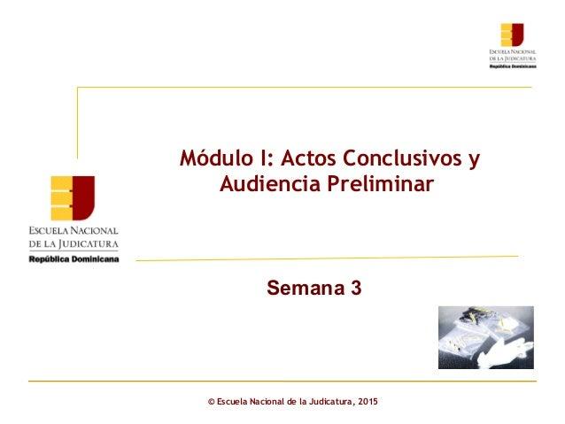 Módulo I: Actos Conclusivos y Audiencia Preliminar Semana 3 © Escuela Nacional de la Judicatura, 2015