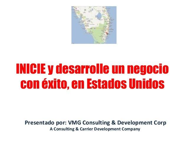 Presentado por: VMG Consulting & Development Corp A Consulting & Carrier Development Company INICIE y desarrolle un negoci...