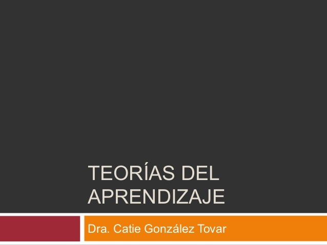 TEORÍAS DEL APRENDIZAJE Dra. Catie González Tovar