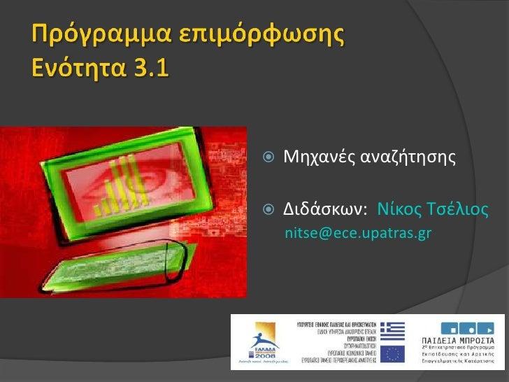 Πρόγραμμα επιμόρφωσηςΕνότητα 3.1<br />Μηχανές αναζήτησης<br />Διδάσκων:  Nίκος Τσέλιος<br />nitse@ece.upatras.gr<br />