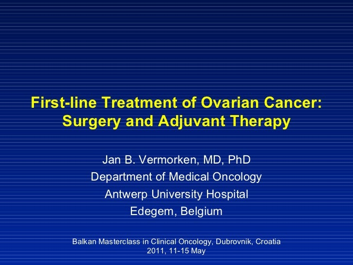 First-line Treatment of Ovarian Cancer: Surgery and Adjuvant Therapy Jan B. Vermorken, MD, PhD Department of Medical Oncol...