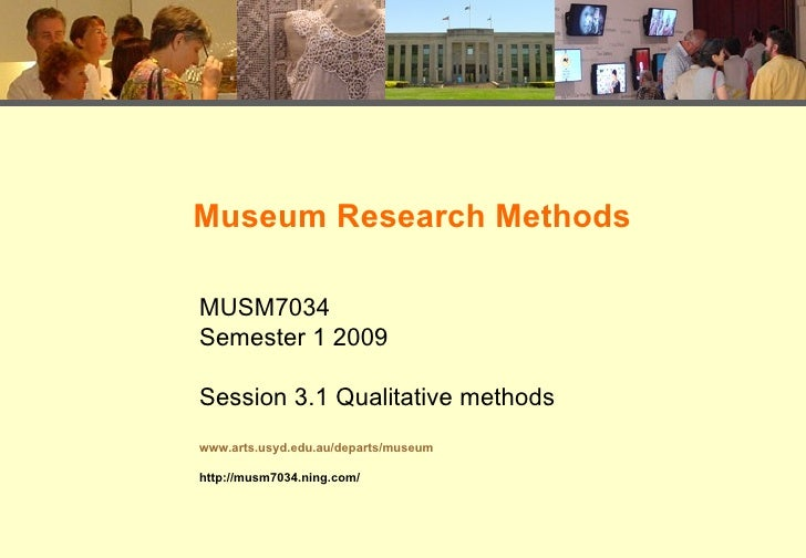 Museum Research Methods MUSM7034 Semester 1 2009 Session 3.1 Qualitative methods www.arts.usyd.edu.au/departs/museum http:...