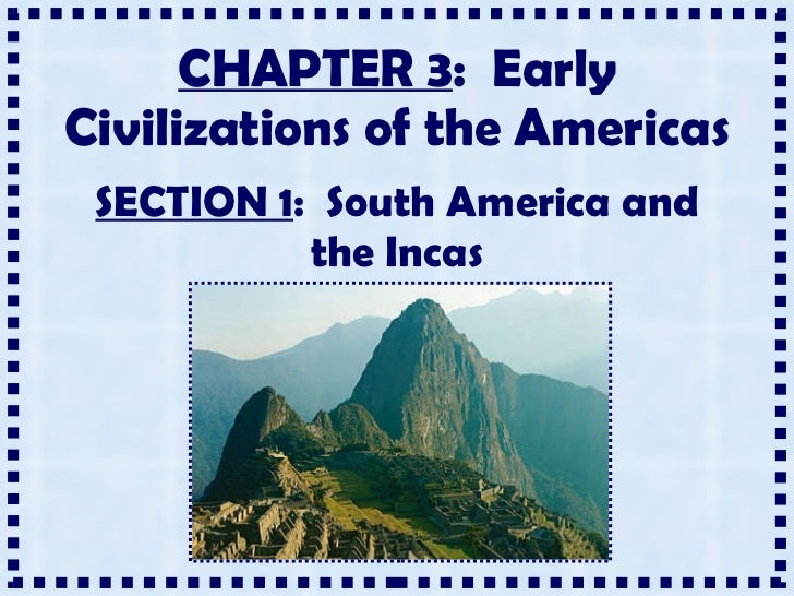 CHAPTER 3 :  Early Civilizations of the Americas SECTION 1 :  South America and the Incas
