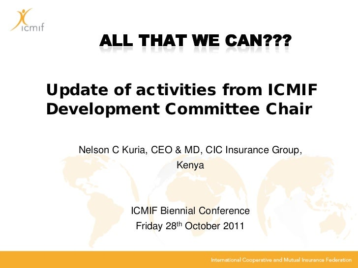 Update of activities from ICMIFDevelopment Committee Chair   Nelson C Kuria, CEO & MD, CIC Insurance Group,               ...