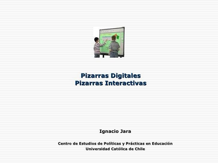 Pizarras Digitales Pizarras Interactivas Ignacio Jara Centro de Estudios de Políticas y Prácticas en Educación Universidad...