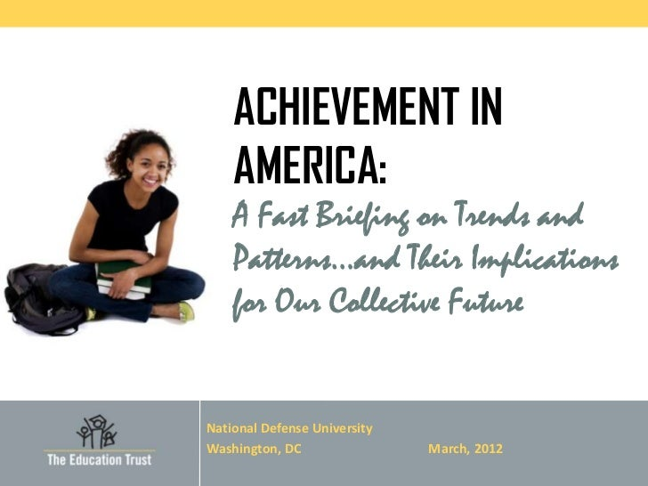 ACHIEVEMENT IN    AMERICA:    A Fast Briefing on Trends and    Patterns…and Their Implications    for Our Collective Futur...