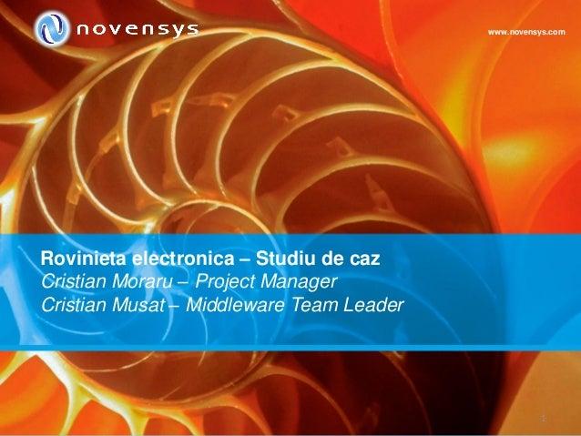 1 Rovinieta electronica – Studiu de caz Cristian Moraru – Project Manager Cristian Musat – Middleware Team Leader www.nove...