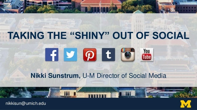 "nikkisun@umich.edu TAKING THE ""SHINY"" OUT OF SOCIAL Nikki Sunstrum, U-M Director of Social Media"