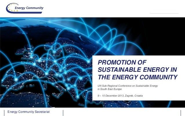 PROMOTION OF SUSTAINABLE ENERGY IN THE ENERGY COMMUNITY UN Sub-Regional Conference on Sustainable Energy in South East Eur...