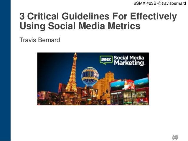 #SMX #23B @travisbernard  3 Critical Guidelines For Effectively Using Social Media Metrics Travis Bernard