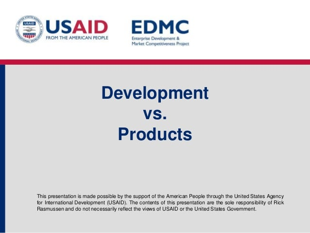 Development vs. Products  This presentation is made possible by the support of the American People through the United Stat...