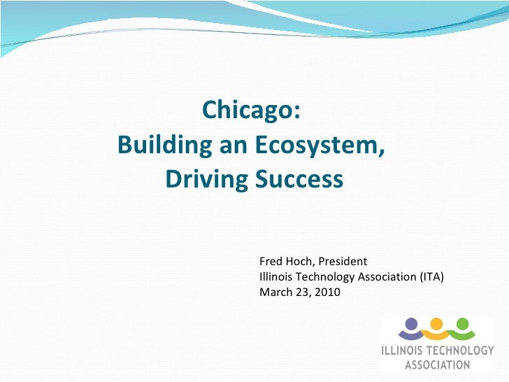 Chicago:  Building an Ecosystem,  Driving Success Fred Hoch, President Illinois Technology Association (ITA) March 23, 2010