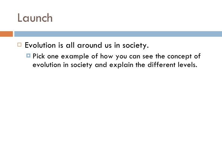 Launch <ul><li>Evolution is all around us in society.  </li></ul><ul><ul><li>Pick one example of how you can see the conce...