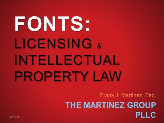 FONTS: LICENSING & INTELLECTUAL PROPERTY LAW Frank J. Martinez, Esq. THE MARTINEZ GROUP PLLC4/22/14