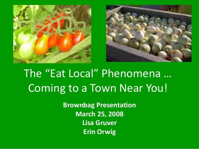 """The """"Eat Local"""" Phenomena … Coming to a Town Near You! Brownbag Presentation March 25, 2008 Lisa Gruver Erin Orwig"""