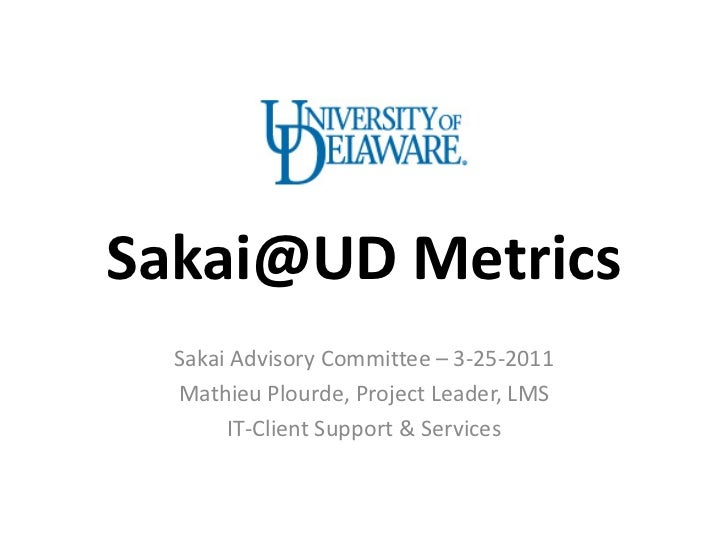 Sakai@UD Metrics  Sakai Advisory Committee – 3-25-2011  Mathieu Plourde, Project Leader, LMS       IT-Client Support & Ser...