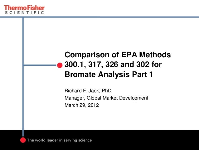 Comparison of EPA Methods 300.1, 317, 326 and 302 for Bromate Analysis Part 1 Richard F. Jack, PhD Manager, Global Market ...