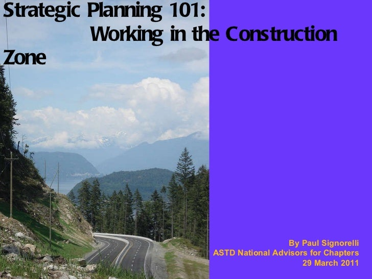 Strategic Planning 101:   Working in the Construction Zone By Paul Signorelli ASTD National Advisors for Chapters 29 March...