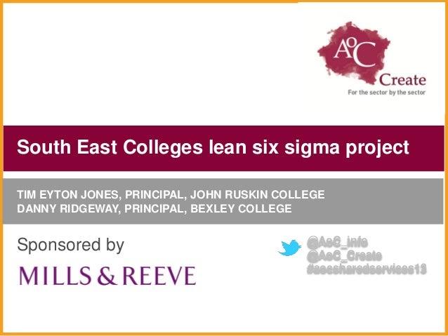 South East Colleges lean six sigma projectTIM EYTON JONES, PRINCIPAL, JOHN RUSKIN COLLEGEDANNY RIDGEWAY, PRINCIPAL, BEXLEY...