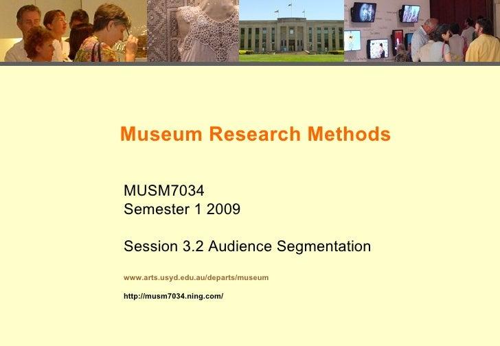 Museum Research Methods  MUSM7034 Semester 1 2009  Session 3.2 Audience Segmentation www.arts.usyd.edu.au/departs/museum  ...