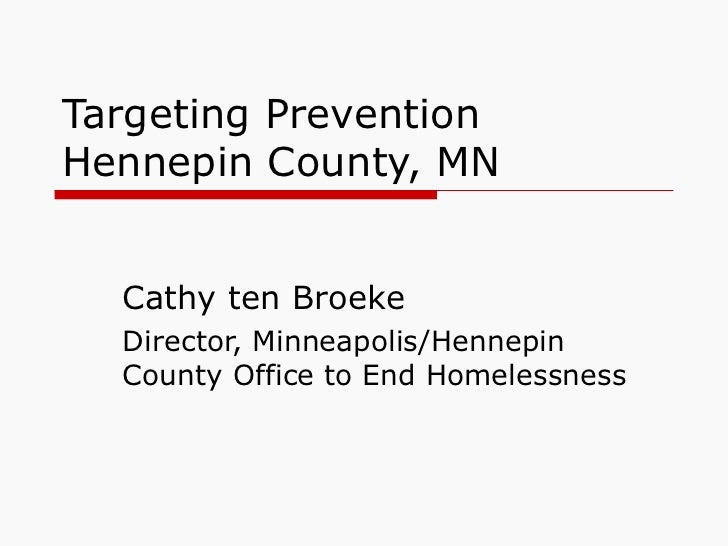 Targeting Prevention Hennepin County, MN Cathy ten Broeke Director, Minneapolis/Hennepin County Office to End Homelessness